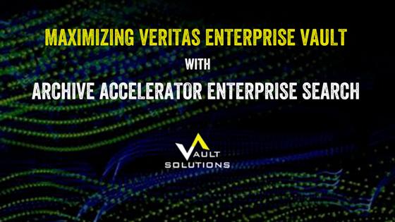 Maximizing Veritas Enterprise Vault with Archive Accelerator Enterprise Search